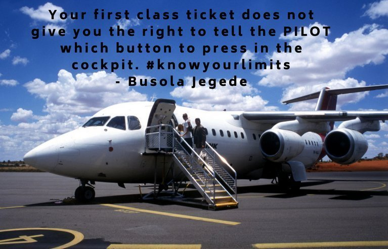 Your first class ticket does not give you the right to tell the PILOT which button to press in the cockpit. #knowyourlimits- Busola Jegede